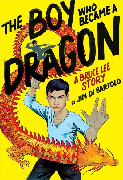 The Boy Who Became a Dragon: a Bruce Lee Story by Jim Di Bartolo