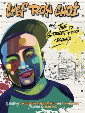 Chef Roy Choi and the Street Food Remix by Jacqueline Briggs Martin & June Jo Lee and illustrated by Man One