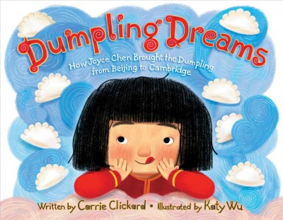 Dumpling dreams: How Joyce Chen Brought the Dumpling from Beijing to Cambridge by Carrie Clickard and illustrated by Katy Wu