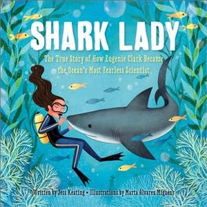 Shark Lady: The True Story of How Eugenie Clark Became the Ocean's Most Fearless Scientist by Jess Keating with illustrations by Marta Alvarez Miguens