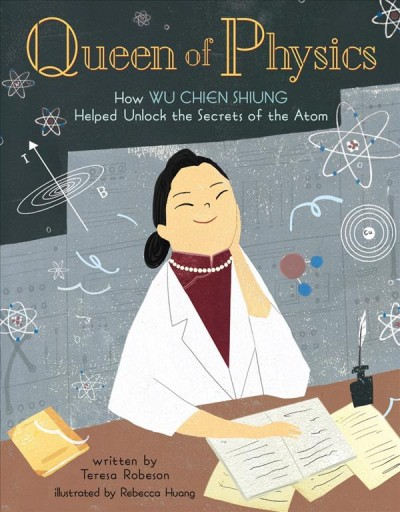 Queen of Physics: How Wu Chien Shiung Helped Unlock the Secrets of the Atom by Teresa Robeson and illustrated by Rebecca Huang